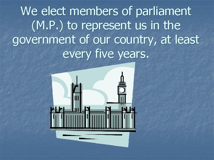 We elect members of parliament (M. P. ) to represent us in the government