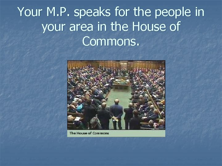 Your M. P. speaks for the people in your area in the House of