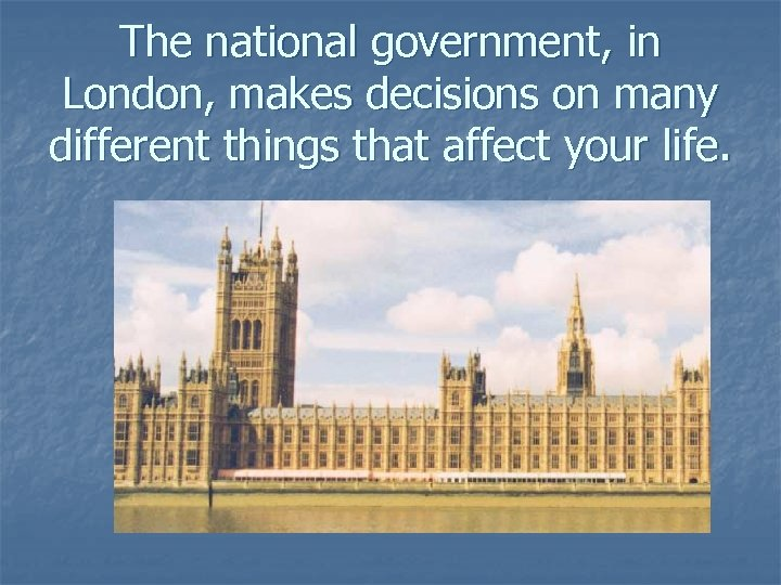 The national government, in London, makes decisions on many different things that affect your