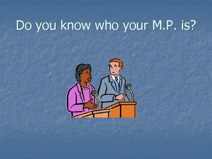 Do you know who your M. P. is?