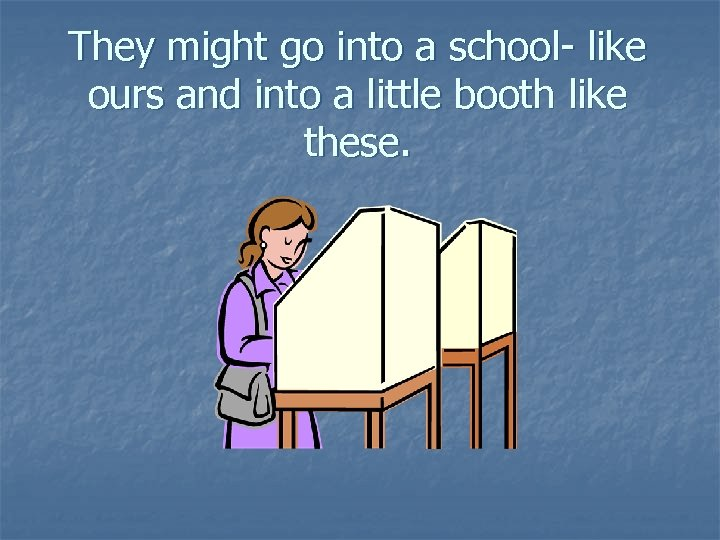 They might go into a school- like ours and into a little booth like