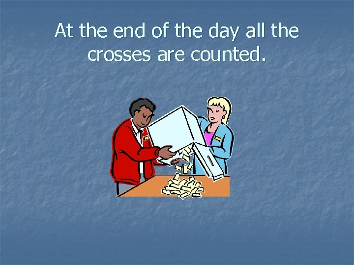 At the end of the day all the crosses are counted.