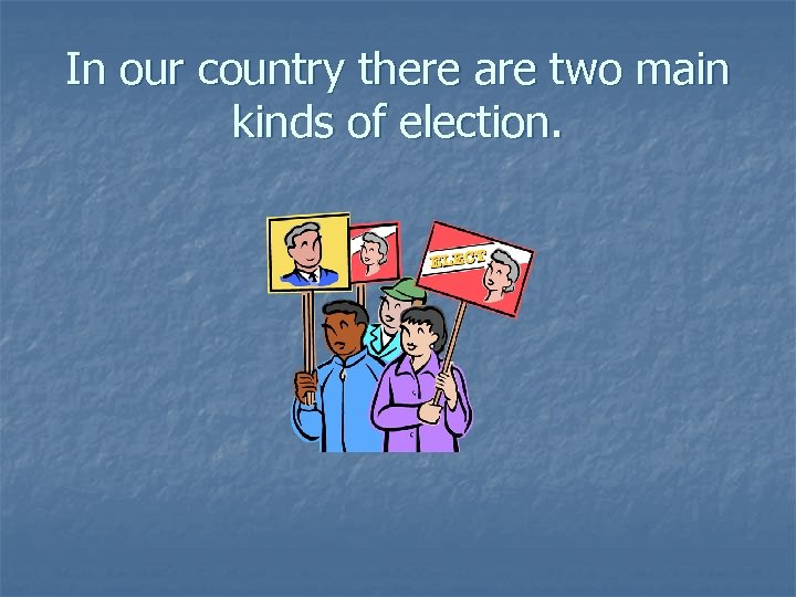 In our country there are two main kinds of election.