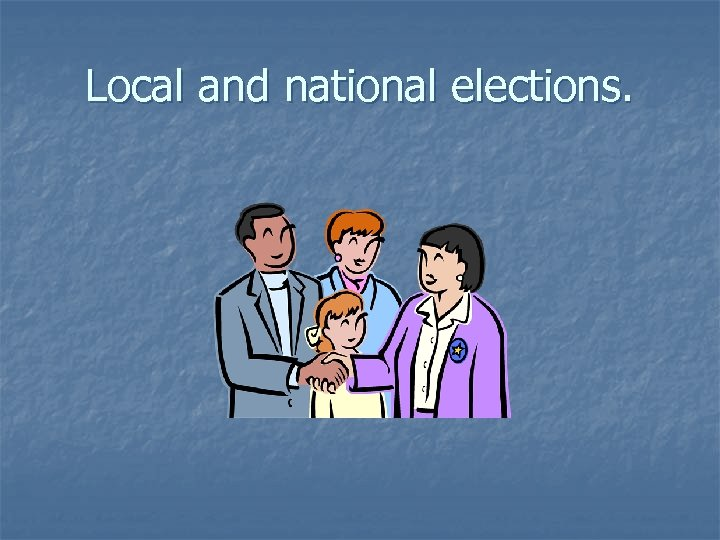 Local and national elections.
