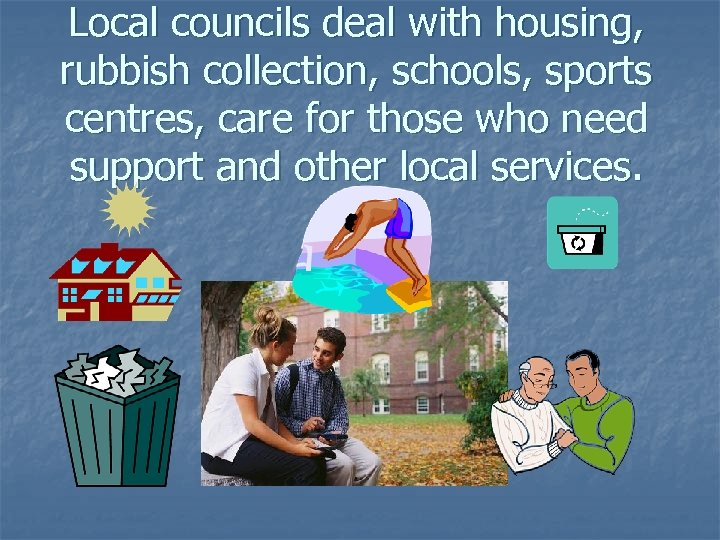 Local councils deal with housing, rubbish collection, schools, sports centres, care for those who