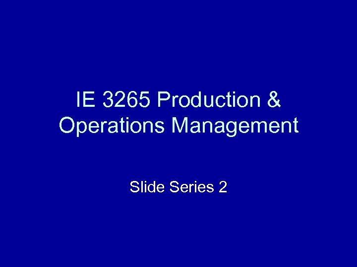 IE 3265 Production & Operations Management Slide Series 2
