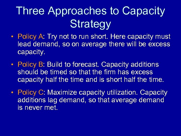Three Approaches to Capacity Strategy • Policy A: Try not to run short. Here