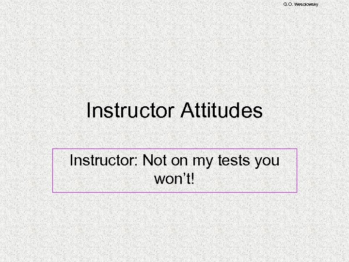 G. O. Wesolowsky Instructor Attitudes Instructor: Not on my tests you won't!