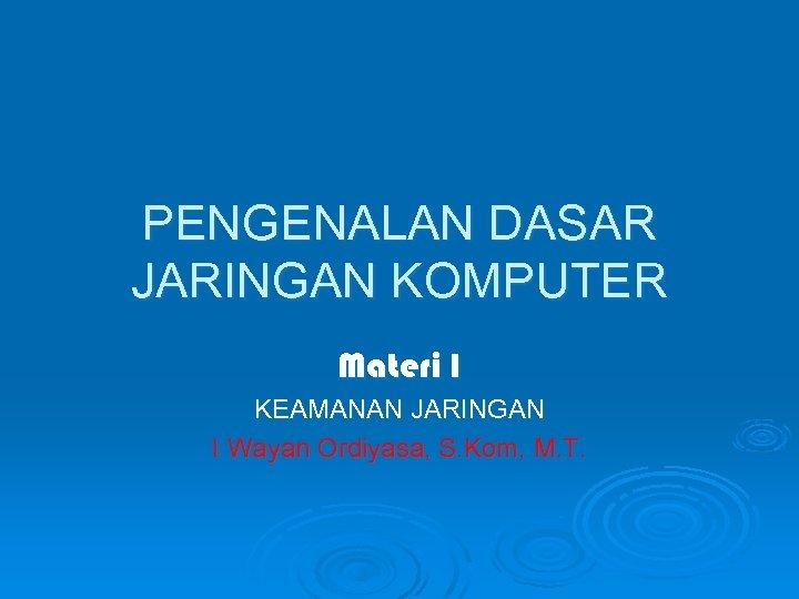 PENGENALAN DASAR JARINGAN KOMPUTER Materi I KEAMANAN JARINGAN I Wayan Ordiyasa, S. Kom, M.