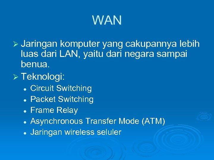 WAN Ø Jaringan komputer yang cakupannya lebih luas dari LAN, yaitu dari negara sampai