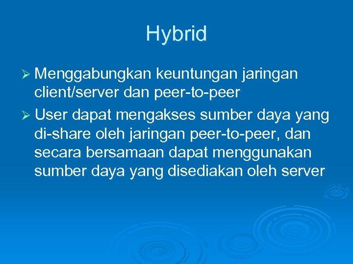 Hybrid Ø Menggabungkan keuntungan jaringan client/server dan peer-to-peer Ø User dapat mengakses sumber daya