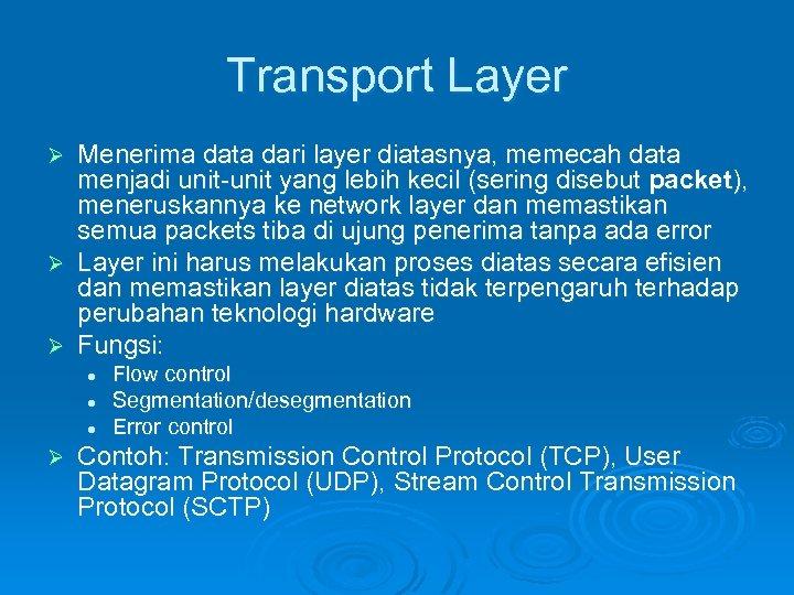 Transport Layer Menerima data dari layer diatasnya, memecah data menjadi unit-unit yang lebih kecil