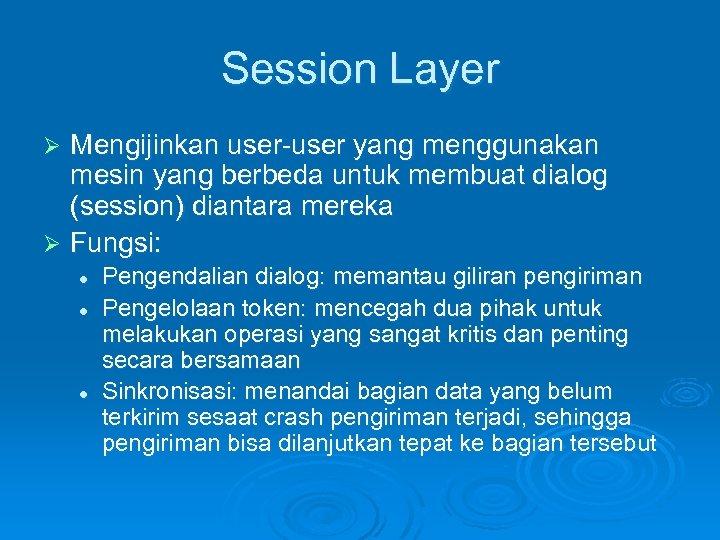 Session Layer Mengijinkan user-user yang menggunakan mesin yang berbeda untuk membuat dialog (session) diantara