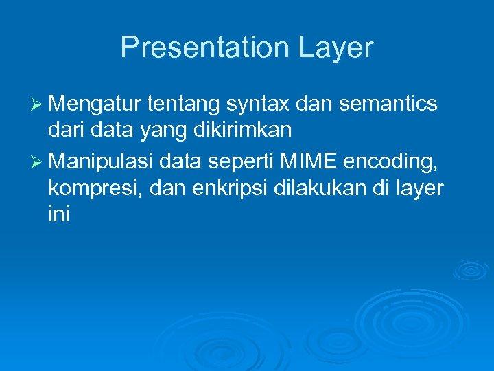 Presentation Layer Ø Mengatur tentang syntax dan semantics dari data yang dikirimkan Ø Manipulasi