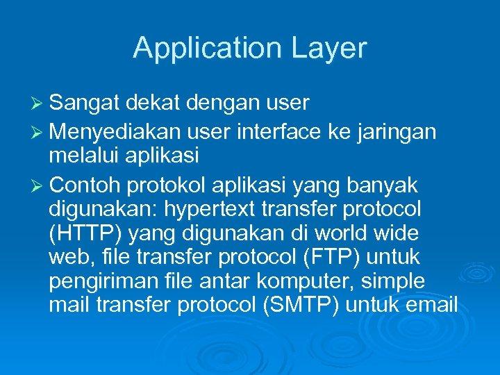 Application Layer Ø Sangat dekat dengan user Ø Menyediakan user interface ke jaringan melalui