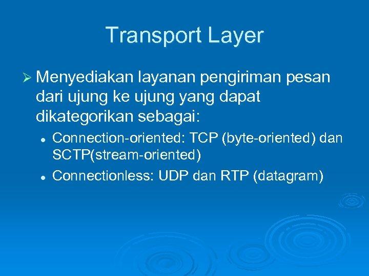 Transport Layer Ø Menyediakan layanan pengiriman pesan dari ujung ke ujung yang dapat dikategorikan