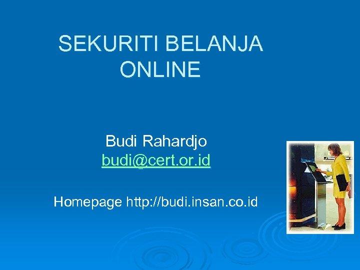 SEKURITI BELANJA ONLINE Budi Rahardjo budi@cert. or. id Homepage http: //budi. insan. co. id