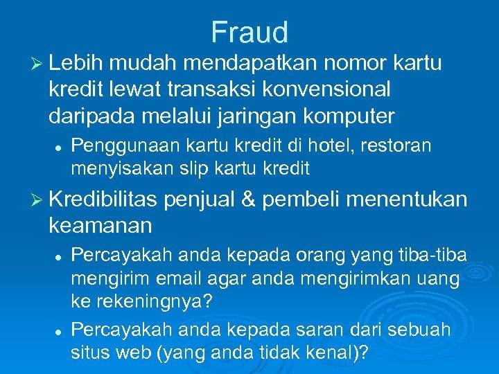 Fraud Ø Lebih mudah mendapatkan nomor kartu kredit lewat transaksi konvensional daripada melalui jaringan