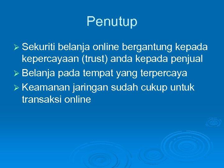 Penutup Ø Sekuriti belanja online bergantung kepada kepercayaan (trust) anda kepada penjual Ø Belanja