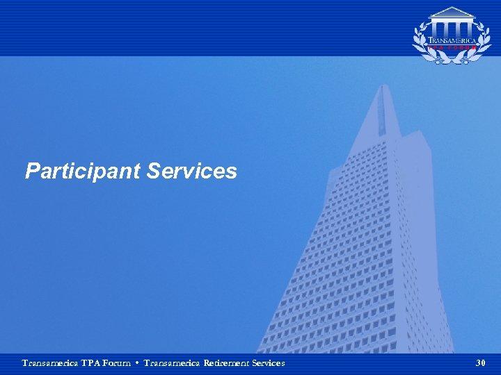 Participant Services Transamerica TPA Forum • Transamerica Retirement Services 30