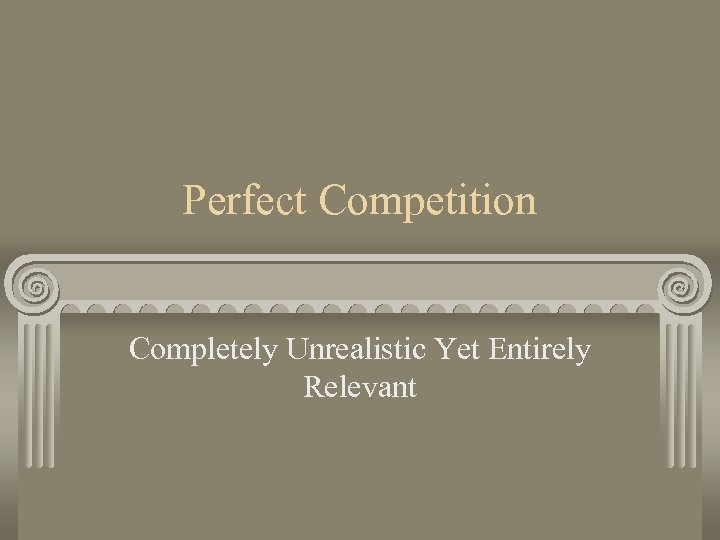 Perfect Competition Completely Unrealistic Yet Entirely Relevant