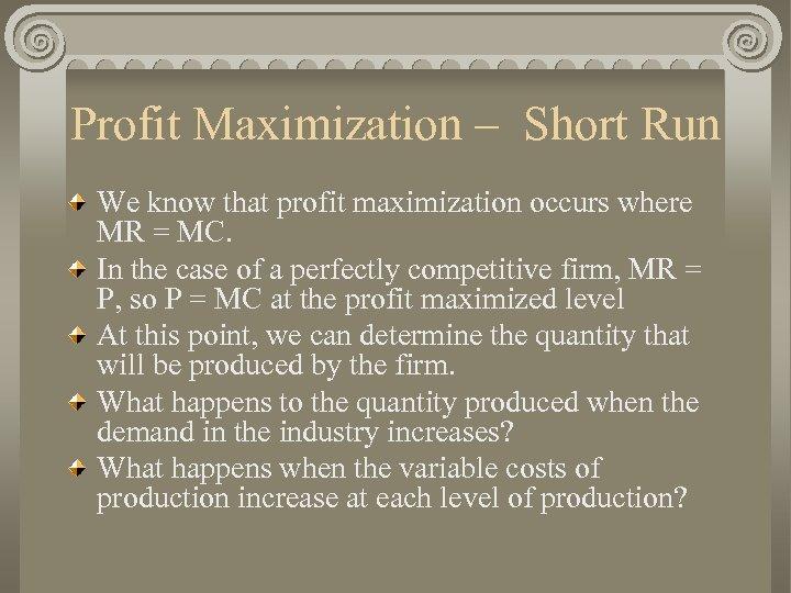 Profit Maximization – Short Run We know that profit maximization occurs where MR =