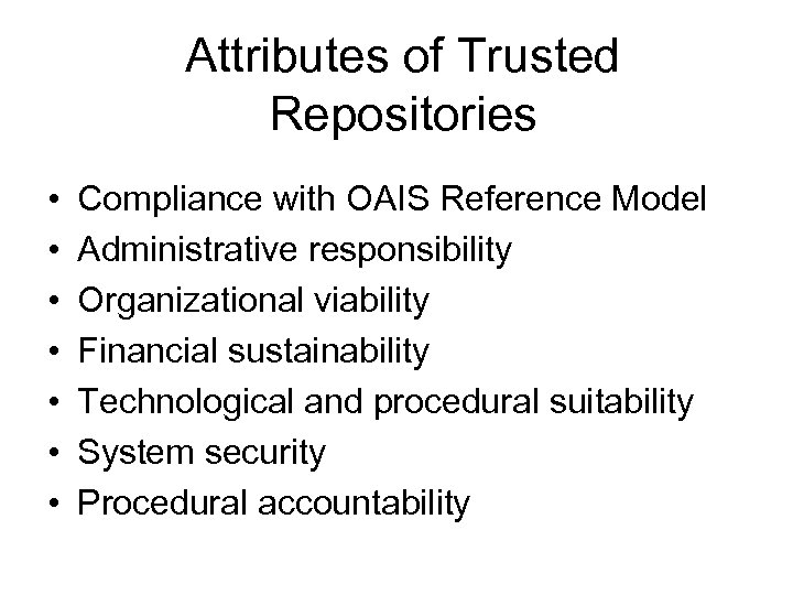 Attributes of Trusted Repositories • • Compliance with OAIS Reference Model Administrative responsibility Organizational