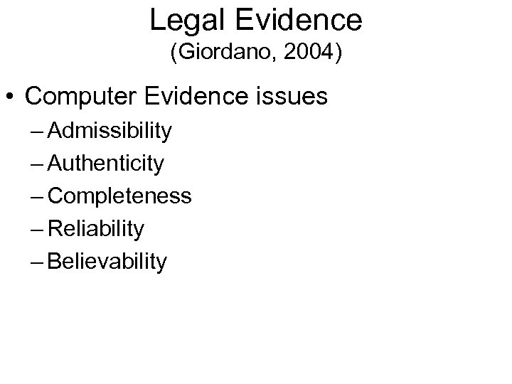 Legal Evidence (Giordano, 2004) • Computer Evidence issues – Admissibility – Authenticity – Completeness