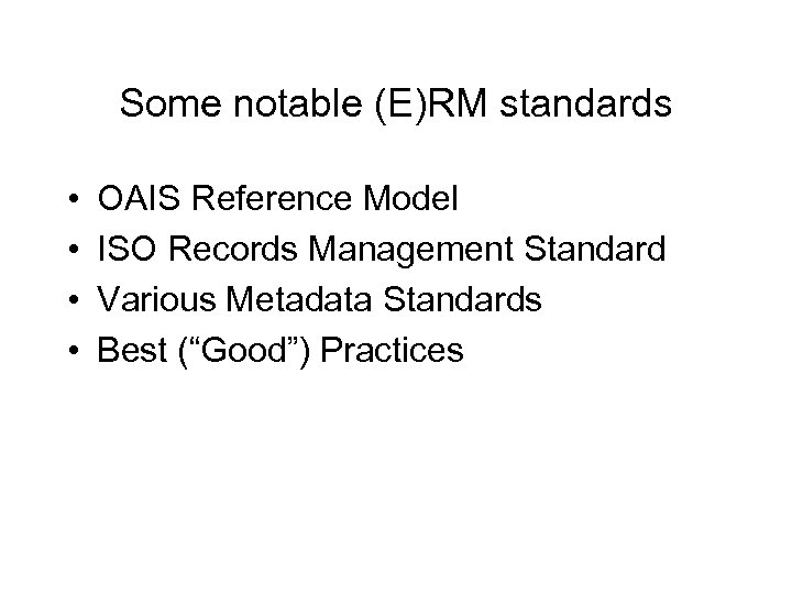 Some notable (E)RM standards • • OAIS Reference Model ISO Records Management Standard Various