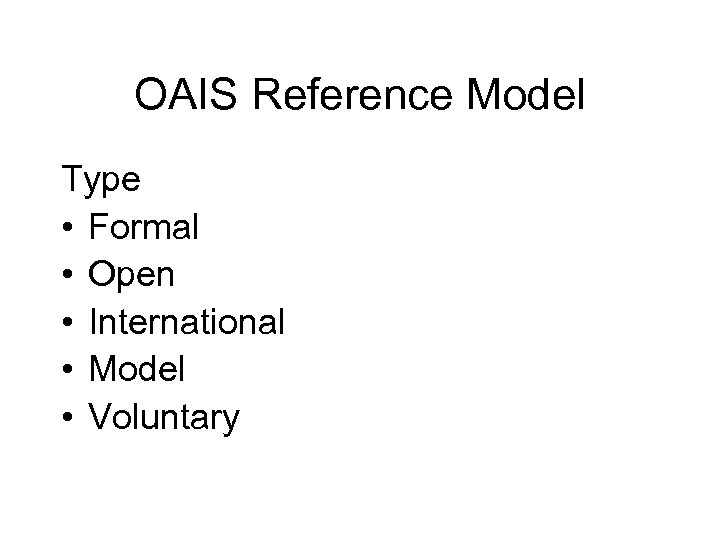 OAIS Reference Model Type • Formal • Open • International • Model • Voluntary