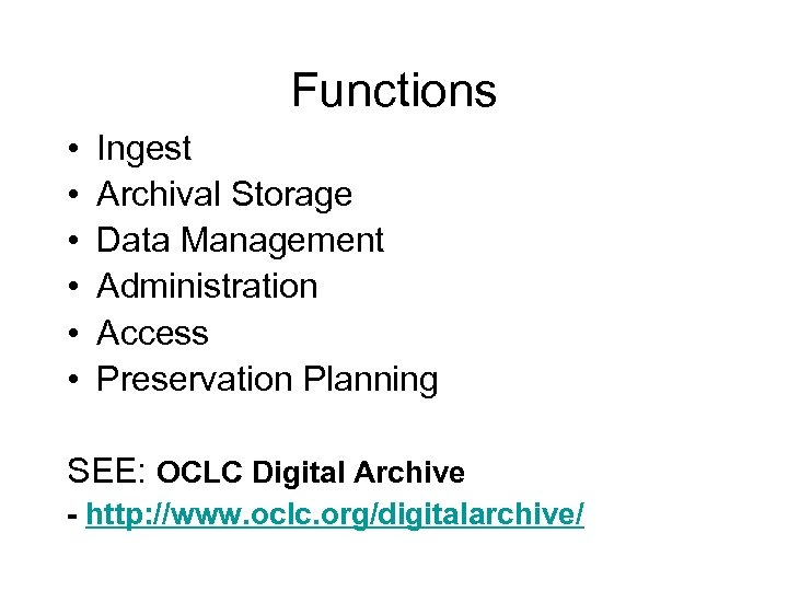 Functions • • • Ingest Archival Storage Data Management Administration Access Preservation Planning SEE: