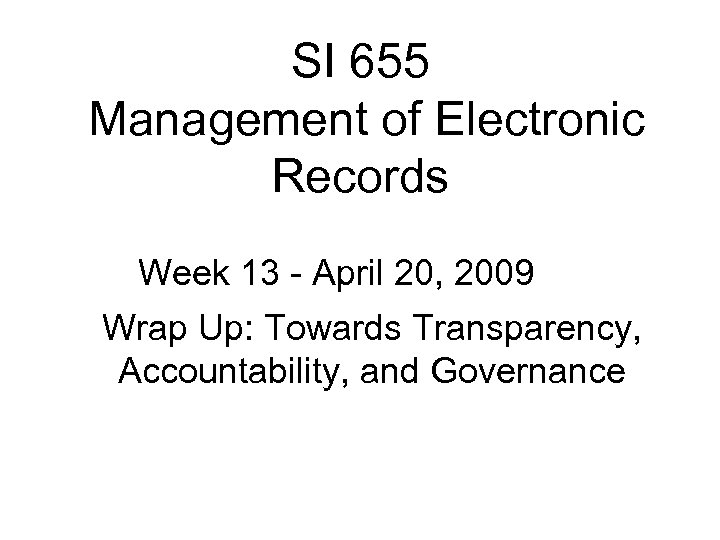 SI 655 Management of Electronic Records Week 13 - April 20, 2009 Wrap Up: