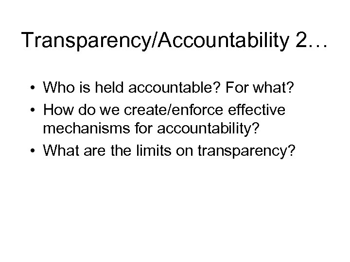 Transparency/Accountability 2… • Who is held accountable? For what? • How do we create/enforce