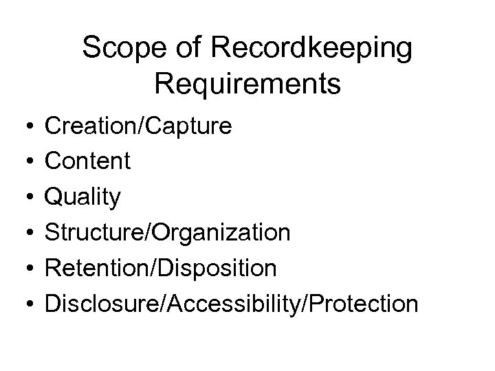 Scope of Recordkeeping Requirements • • • Creation/Capture Content Quality Structure/Organization Retention/Disposition Disclosure/Accessibility/Protection