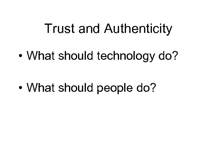 Trust and Authenticity • What should technology do? • What should people do?