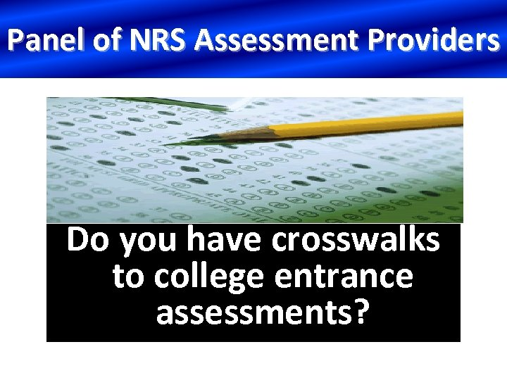 Panel of NRS Assessment Providers Do you have crosswalks to college entrance assessments?