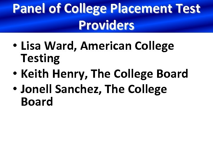 Panel of College Placement Test Providers • Lisa Ward, American College Testing • Keith