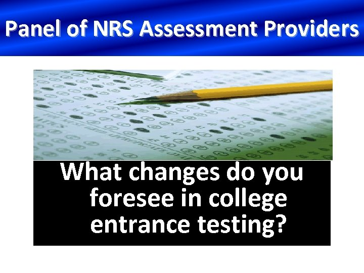 Panel of NRS Assessment Providers What changes do you foresee in college entrance testing?