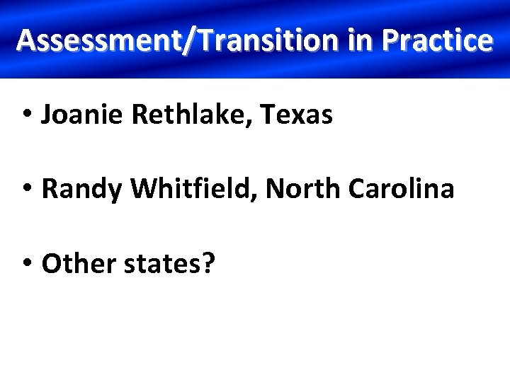 Assessment/Transition in Practice • Joanie Rethlake, Texas • Randy Whitfield, North Carolina • Other