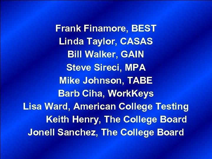 Frank Finamore, BEST Linda Taylor, CASAS Bill Walker, GAIN Steve Sireci, MPA Mike Johnson,