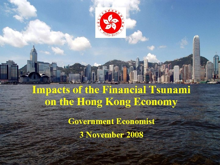 Impacts of the Financial Tsunami on the Hong Kong Economy Government Economist 3 November