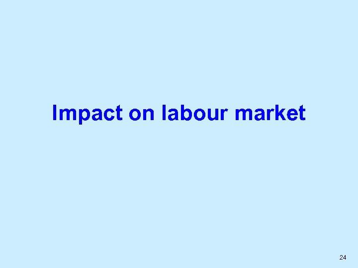 Impact on labour market 24