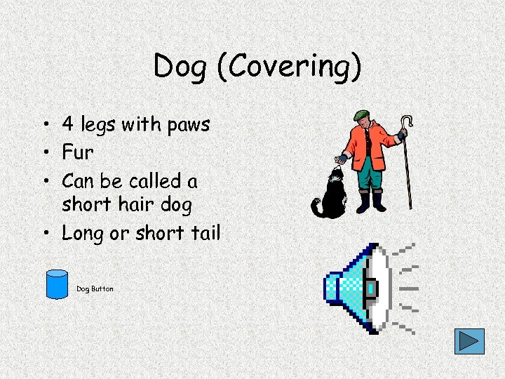 Dog (Covering) • 4 legs with paws • Fur • Can be called a