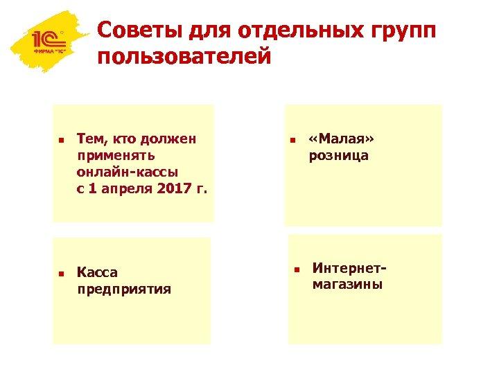 Советы для отдельных групп пользователей n n Тем, кто должен применять онлайн-кассы с 1
