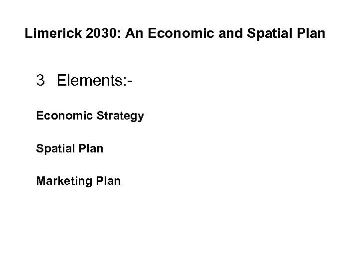 Limerick 2030: An Economic and Spatial Plan 3 Elements: Economic Strategy Spatial Plan Marketing
