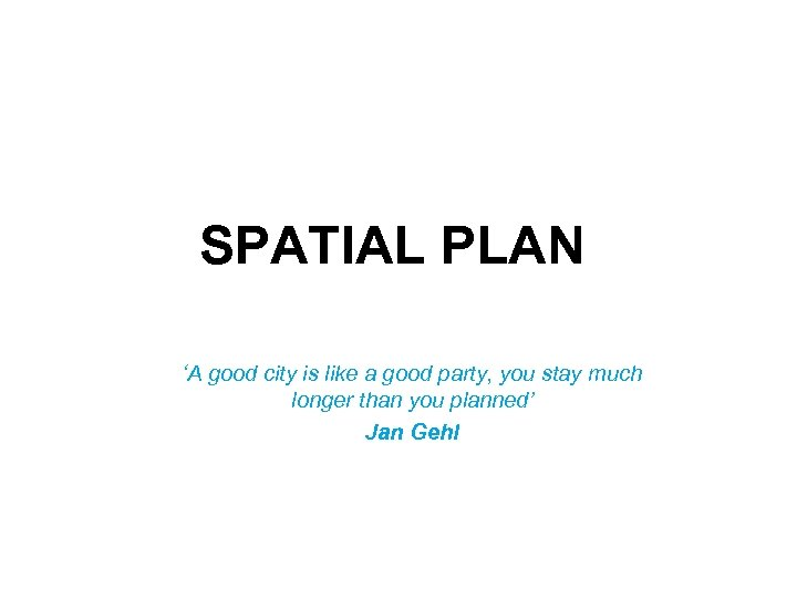 SPATIAL PLAN 'A good city is like a good party, you stay much longer
