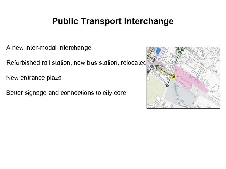 Public Transport Interchange A new inter-modal interchange Refurbished rail station, new bus station, relocated