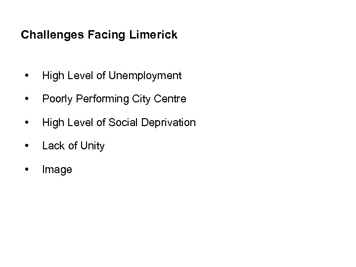 Challenges Facing Limerick • High Level of Unemployment • Poorly Performing City Centre •