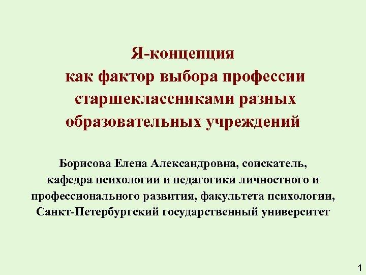 Я-концепция как фактор выбора профессии старшеклассниками разных образовательных учреждений Борисова Елена Александровна, соискатель, кафедра