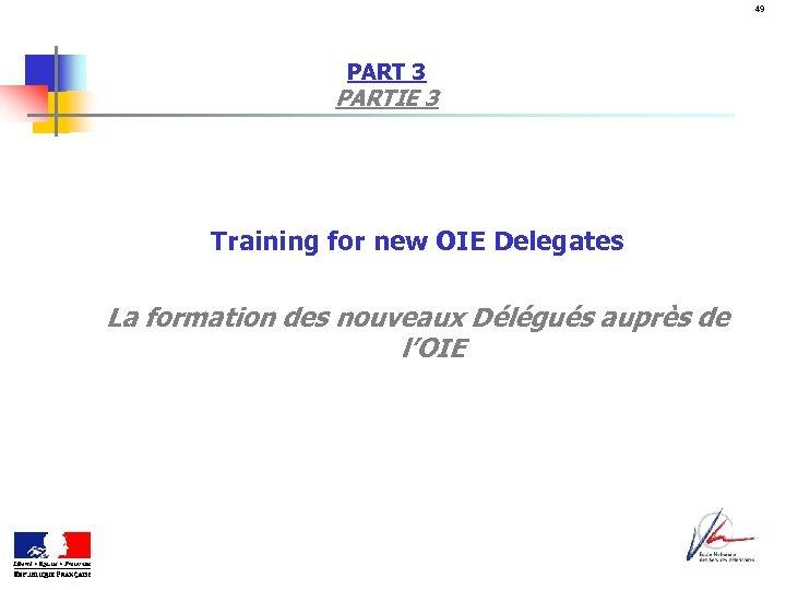 49 PART 3 PARTIE 3 Training for new OIE Delegates La formation des nouveaux